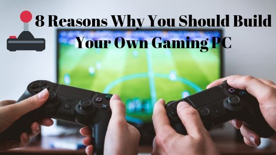8 Reasons Why You Should Build Your Own Gaming PC