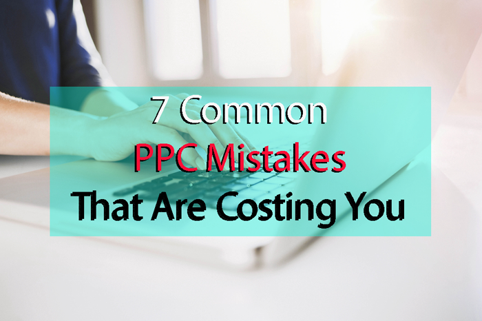 7-Common-PPC-Mistakes-That-Are-Costing-You