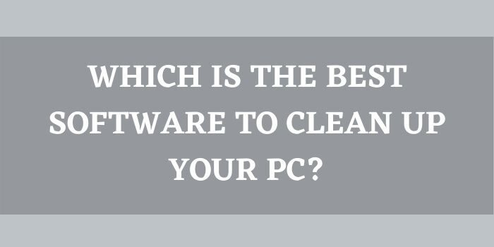 Which Is The Best Software To Clean Up Your PC_
