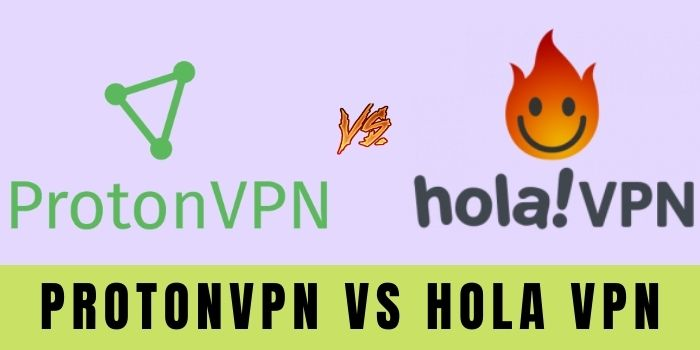 ProtonVPN Vs Hola VPN | Which VPN Suits You The Most?