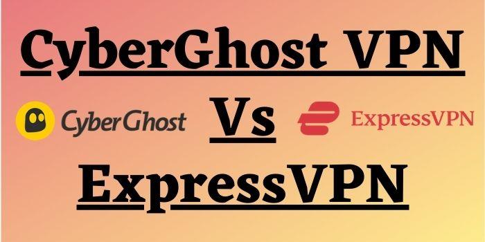 CyberGhost VPN Vs ExpressVPN | Which VPN Is Better For Streaming?